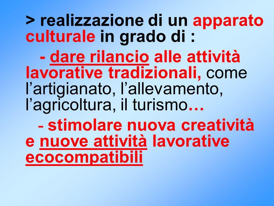 > realizzazione di un apparato culturale in grado di : - dare rilancio alle attività lavorative tradizionali, come lartigianato, lallevamento, lagrico