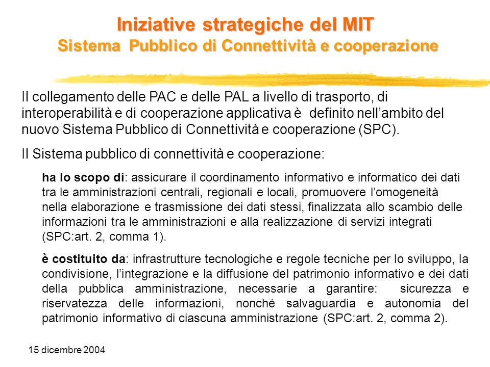 15 dicembre 2004 Iniziative strategiche del MIT Sistema Pubblico di Connettività e cooperazione Lo schema di decreto legislativo di istituzione del SPC, sta concludendo il proprio iter di approvazione.