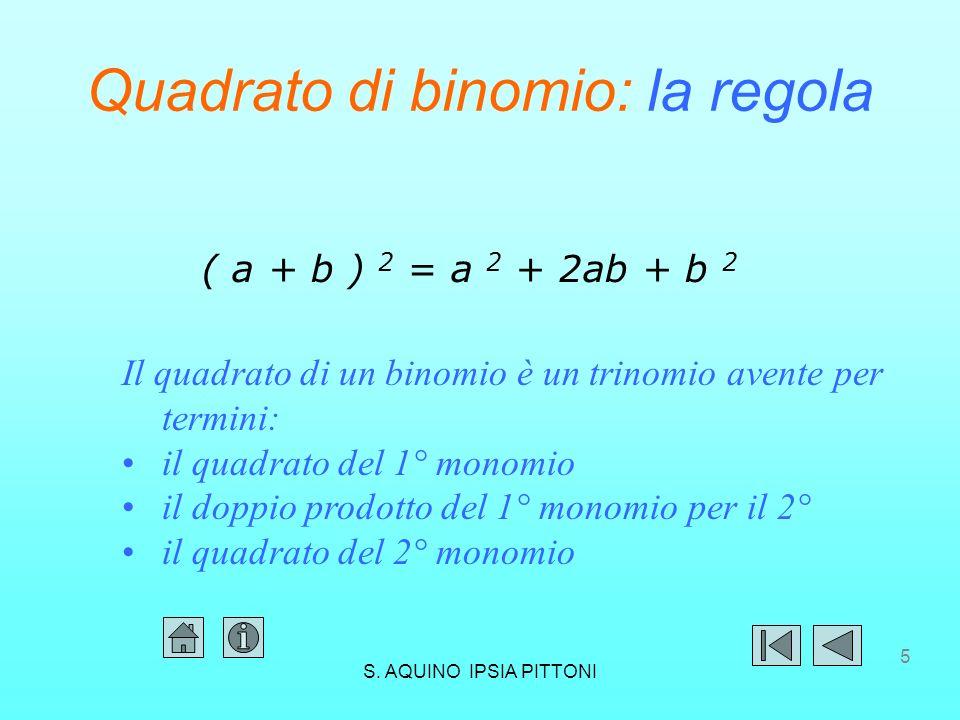 5 Quadrato di binomio: la regola ( a + b ) 2 = a 2 + 2ab + b 2 Il quadrato di un binomio è un trinomio avente per termini: il quadrato del 1° monomio il doppio prodotto del 1° monomio per il 2° il quadrato del 2° monomio S.