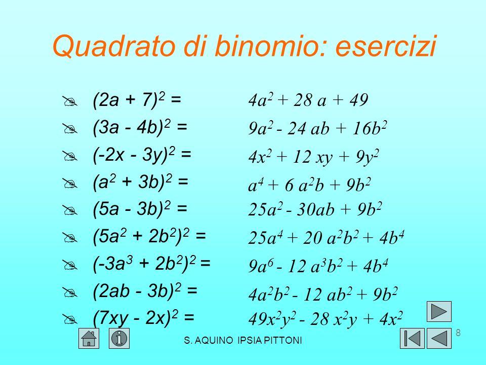 28 Potenza n-esima di binomio: esercizi (2a - b) 4 = (a +b) 7 = (a - b) 7 = (a - b) 6 = (a +2b) 4 = (a - 2b) 4 = (a +2b) 5 = (-x - y) 5 = 16a 4 - 32a 3 b + 24a 2 b 2 - 8ab 3 + b 4 a 7 +7a 6 b+21a 5 b 2 +35a 4 b 3 +35a 3 b 4 +21a 2 b 5 +7ab 6 +b 7 a 4 + 8a 3 b + 24a 2 b 2 + 32ab 3 + 16b 4 a 4 - 8a 3 b + 24a 2 b 2 - 32ab 3 + 16b 4 a 6 - 6a 5 b +15a 4 b 2 - 20a 3 b 3 +15a 2 b 4 - 6ab 5 + b 6 a 7 -7a 6 b+21a 5 b 2 -35a 4 b 3 +35a 3 b 4 -21a 2 b 5 +7ab 6 -b 7 a 5 +10a 4 b + 40a 3 b 2 + 80a 2 b 3 +80ab 4 +32b 5 - x 5 - 5x 4 y - 10x 3 y 2 - 10x 2 y 3 - 5xy 4 - y 5 S.