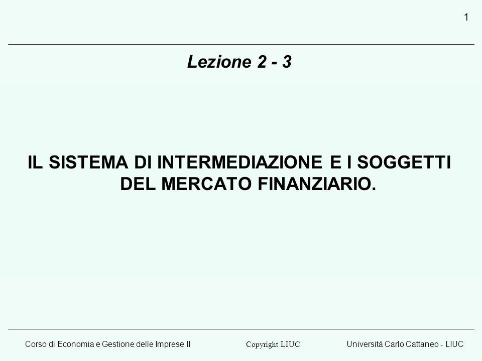 Corso di Economia e Gestione delle Imprese IIUniversità Carlo Cattaneo - LIUC Copyright LIUC 1 Lezione 2 - 3 IL SISTEMA DI INTERMEDIAZIONE E I SOGGETTI DEL MERCATO FINANZIARIO.
