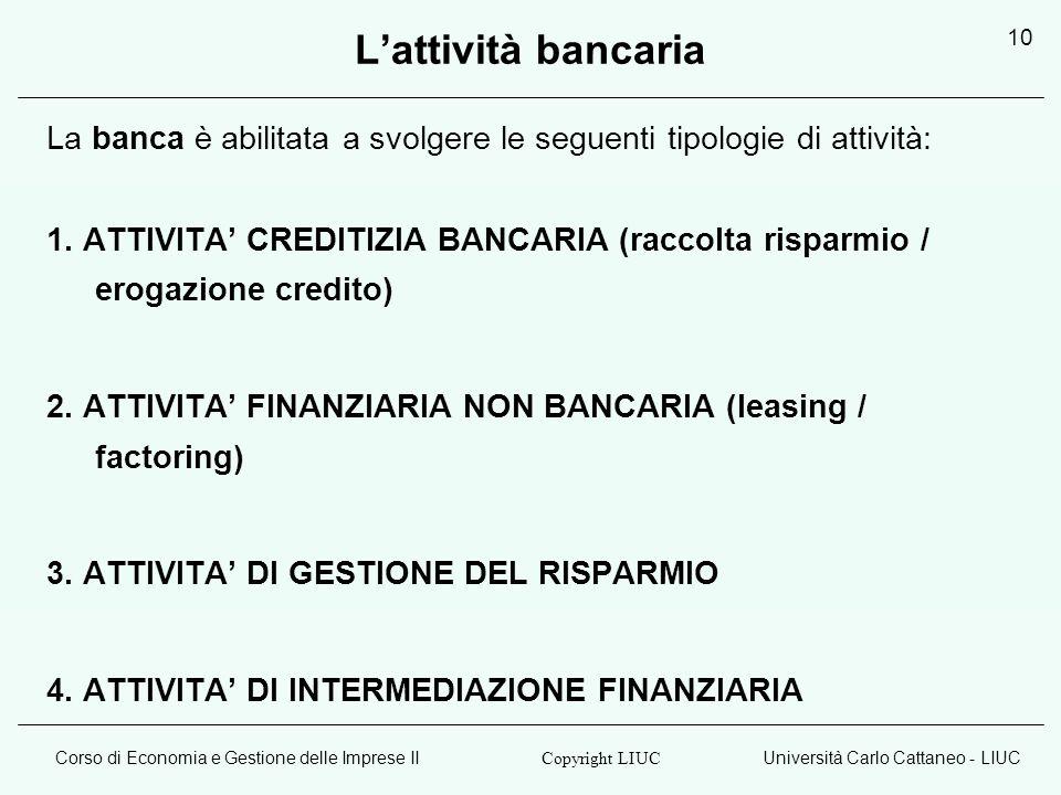 Corso di Economia e Gestione delle Imprese IIUniversità Carlo Cattaneo - LIUC Copyright LIUC 10 Lattività bancaria La banca è abilitata a svolgere le seguenti tipologie di attività: 1.