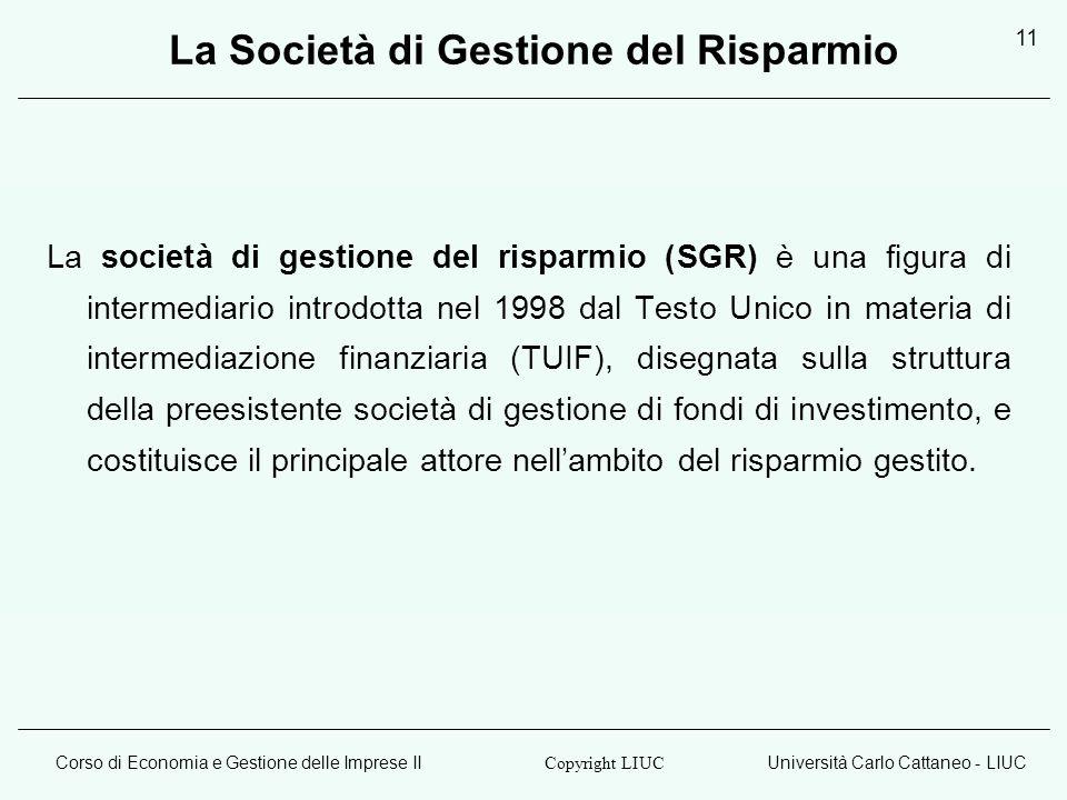 Corso di Economia e Gestione delle Imprese IIUniversità Carlo Cattaneo - LIUC Copyright LIUC 11 La Società di Gestione del Risparmio La società di gestione del risparmio (SGR) è una figura di intermediario introdotta nel 1998 dal Testo Unico in materia di intermediazione finanziaria (TUIF), disegnata sulla struttura della preesistente società di gestione di fondi di investimento, e costituisce il principale attore nellambito del risparmio gestito.