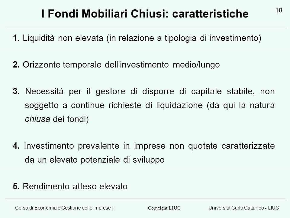 Corso di Economia e Gestione delle Imprese IIUniversità Carlo Cattaneo - LIUC Copyright LIUC 18 I Fondi Mobiliari Chiusi: caratteristiche 1. Liquidità