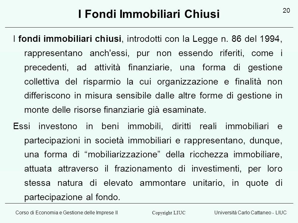 Corso di Economia e Gestione delle Imprese IIUniversità Carlo Cattaneo - LIUC Copyright LIUC 20 I Fondi Immobiliari Chiusi I fondi immobiliari chiusi, introdotti con la Legge n.