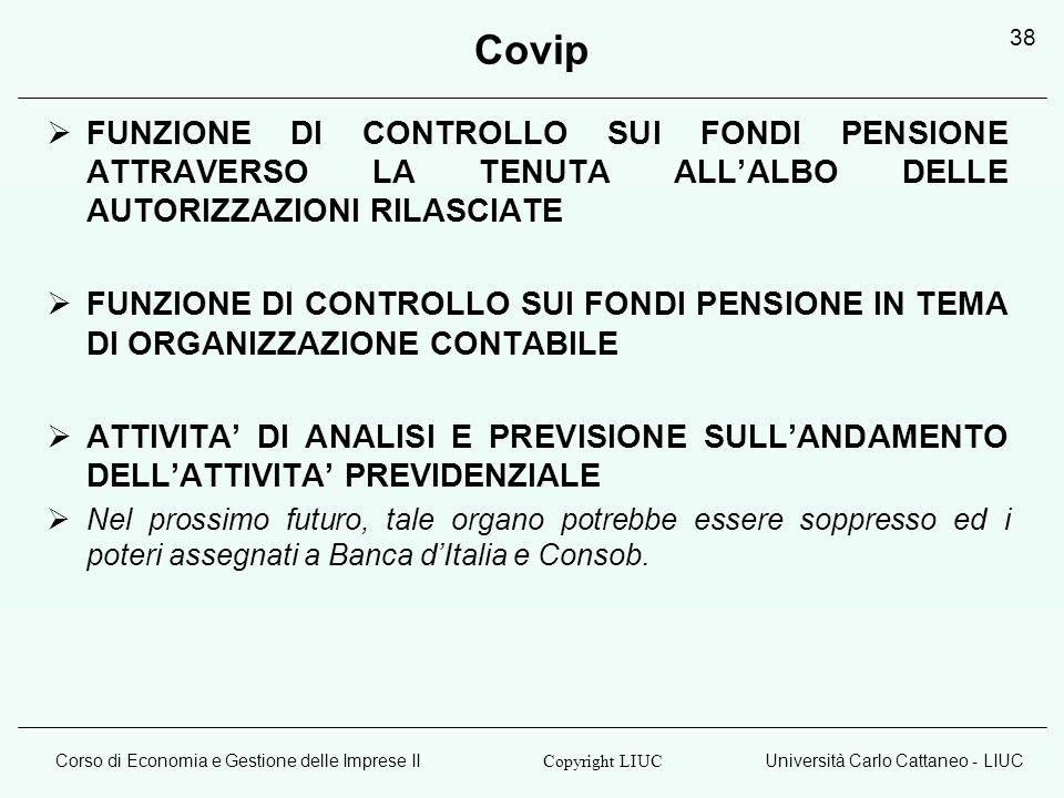 Corso di Economia e Gestione delle Imprese IIUniversità Carlo Cattaneo - LIUC Copyright LIUC 38 Covip FUNZIONE DI CONTROLLO SUI FONDI PENSIONE ATTRAVERSO LA TENUTA ALLALBO DELLE AUTORIZZAZIONI RILASCIATE FUNZIONE DI CONTROLLO SUI FONDI PENSIONE IN TEMA DI ORGANIZZAZIONE CONTABILE ATTIVITA DI ANALISI E PREVISIONE SULLANDAMENTO DELLATTIVITA PREVIDENZIALE Nel prossimo futuro, tale organo potrebbe essere soppresso ed i poteri assegnati a Banca dItalia e Consob.