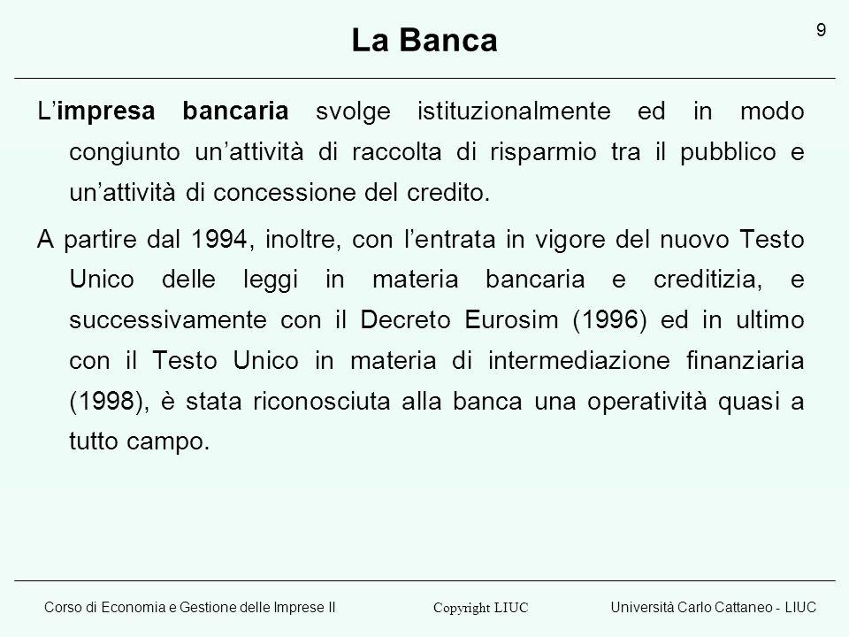 Corso di Economia e Gestione delle Imprese IIUniversità Carlo Cattaneo - LIUC Copyright LIUC 9 La Banca Limpresa bancaria svolge istituzionalmente ed in modo congiunto unattività di raccolta di risparmio tra il pubblico e unattività di concessione del credito.