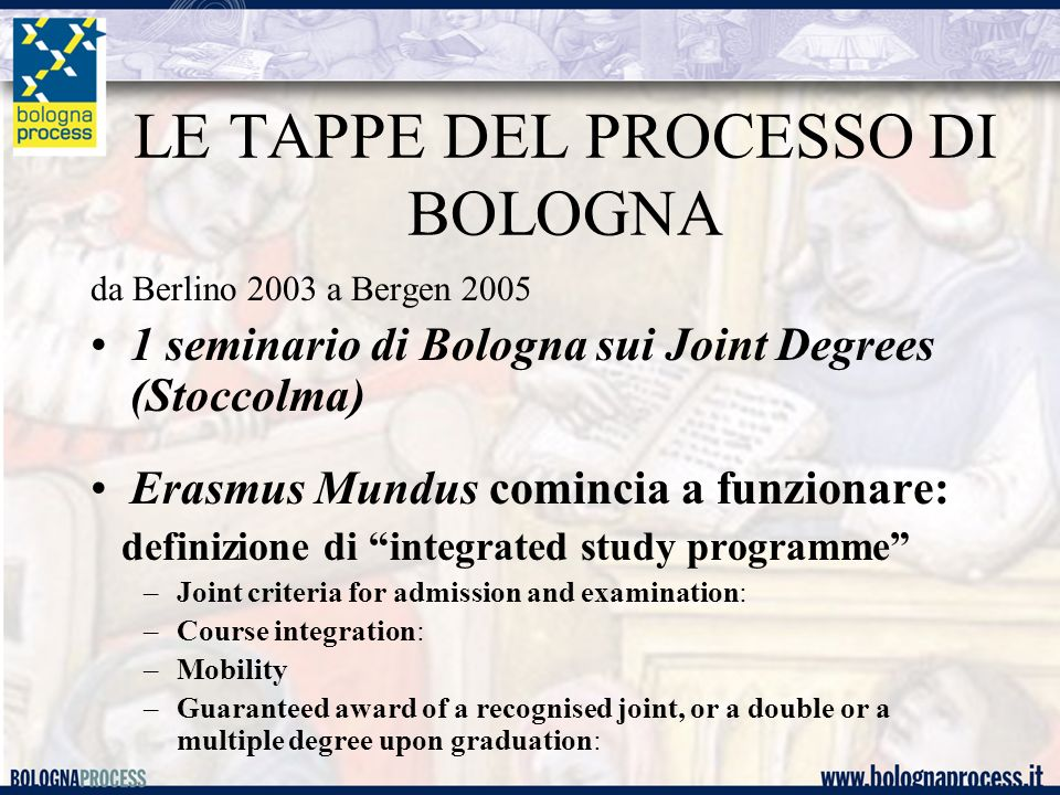 LE TAPPE DEL PROCESSO DI BOLOGNA da Berlino 2003 a Bergen 2005 1 seminario di Bologna sui Joint Degrees (Stoccolma) Erasmus Mundus comincia a funzionare: definizione di integrated study programme –Joint criteria for admission and examination: –Course integration: –Mobility –Guaranteed award of a recognised joint, or a double or a multiple degree upon graduation: