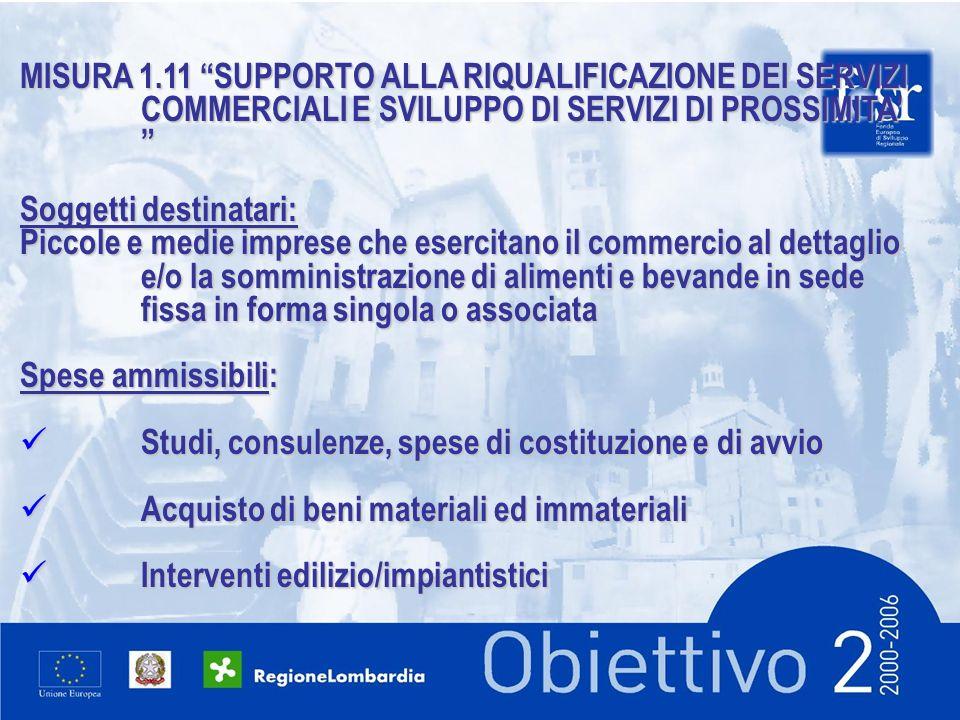 MISURA 1.11 SUPPORTO ALLA RIQUALIFICAZIONE DEI SERVIZI COMMERCIALI E SVILUPPO DI SERVIZI DI PROSSIMITA MISURA 1.11 SUPPORTO ALLA RIQUALIFICAZIONE DEI SERVIZI COMMERCIALI E SVILUPPO DI SERVIZI DI PROSSIMITA Soggetti destinatari: Piccole e medie imprese che esercitano il commercio al dettaglio e/o la somministrazione di alimenti e bevande in sede fissa in forma singola o associata Spese ammissibili: Studi, consulenze, spese di costituzione e di avvio Studi, consulenze, spese di costituzione e di avvio Acquisto di beni materiali ed immateriali Acquisto di beni materiali ed immateriali Interventi edilizio/impiantistici Interventi edilizio/impiantistici
