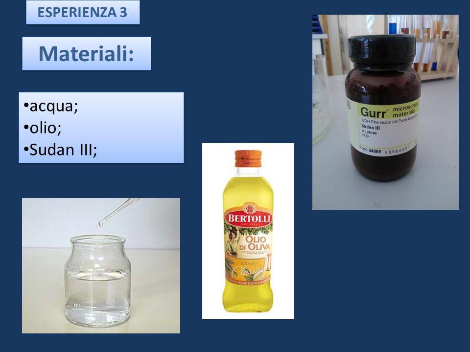 Materiali: acqua; olio; Sudan III; acqua; olio; Sudan III; ESPERIENZA 3