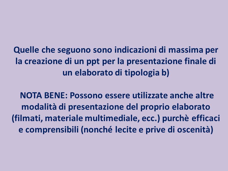 Quelle che seguono sono indicazioni di massima per la creazione di un ppt per la presentazione finale di un elaborato di tipologia b) NOTA BENE: Posso
