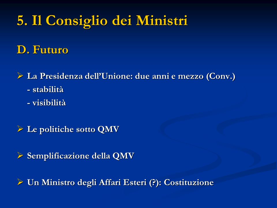 5. Il Consiglio dei Ministri D. Futuro La Presidenza dellUnione: due anni e mezzo (Conv.) La Presidenza dellUnione: due anni e mezzo (Conv.) - stabili
