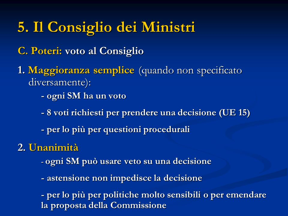 5. Il Consiglio dei Ministri C. Poteri: voto al Consiglio 1. Maggioranza semplice (quando non specificato diversamente): - ogni SM ha un voto - 8 voti
