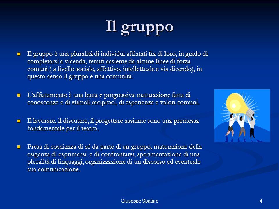 4Giuseppe Spataro Il gruppo Il gruppo è una pluralità di individui affiatati fra di loro, in grado di completarsi a vicenda, tenuti assieme da alcune