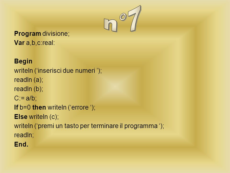 Program divisione; Var a,b,c:real: Begin writeln (inserisci due numeri ); readln (a); readln (b); C:= a/b; If b=0 then writeln (errore ); Else writeln (c); writeln (premi un tasto per terminare il programma ); readln; End.
