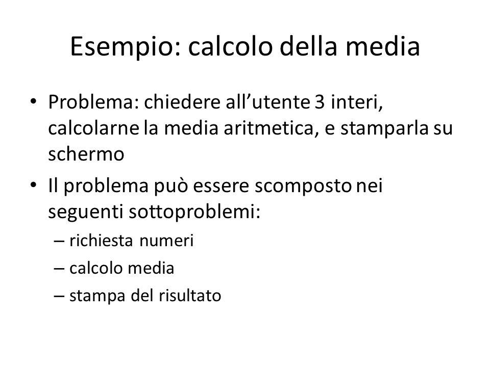 Esempio: calcolo della media Problema: chiedere allutente 3 interi, calcolarne la media aritmetica, e stamparla su schermo Il problema può essere scom