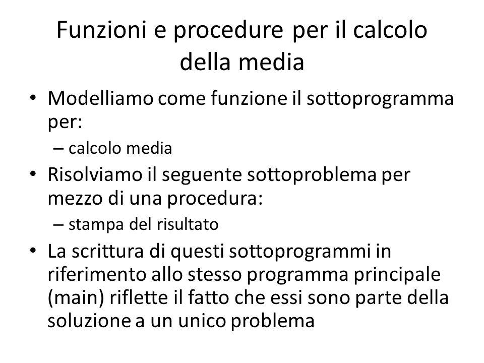 Funzioni e procedure per il calcolo della media Modelliamo come funzione il sottoprogramma per: – calcolo media Risolviamo il seguente sottoproblema p