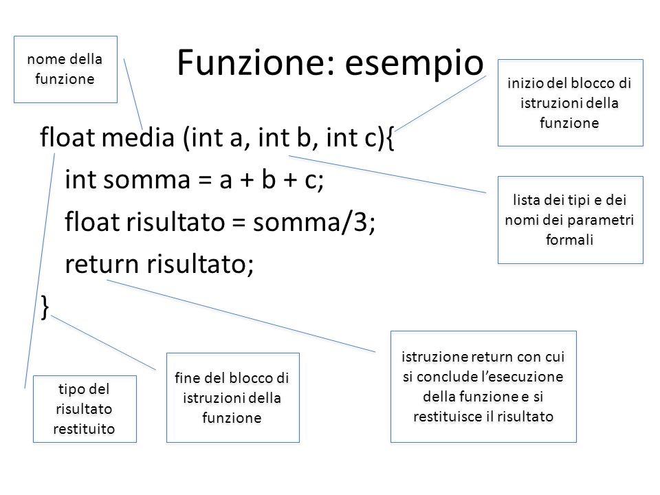 Funzione: esempio float media (int a, int b, int c){ int somma = a + b + c; float risultato = somma/3; return risultato; } tipo del risultato restitui