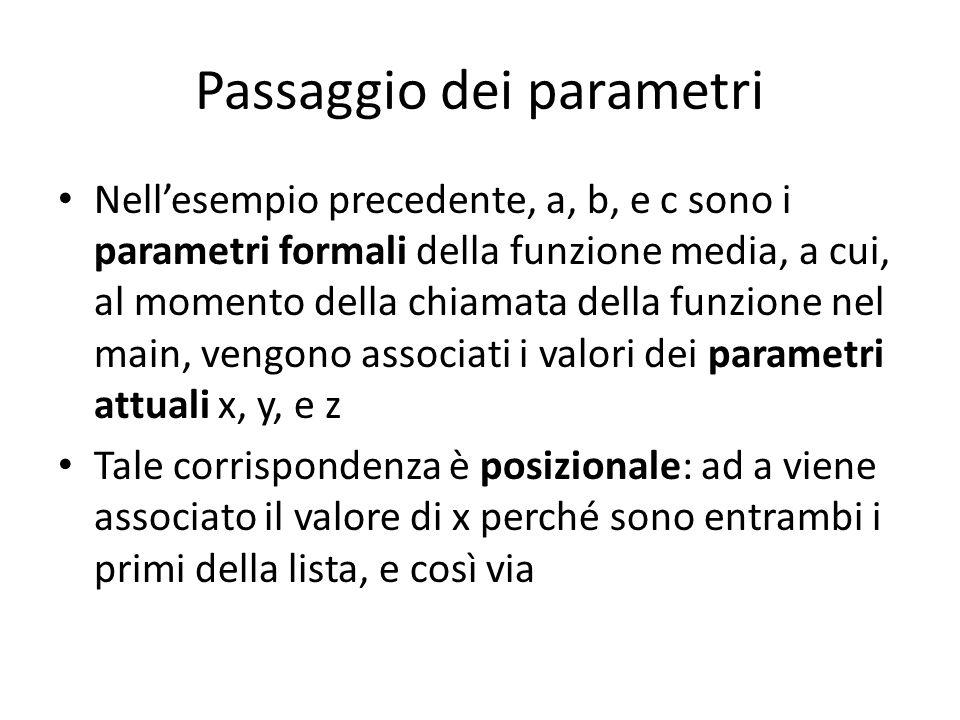 Passaggio dei parametri Nellesempio precedente, a, b, e c sono i parametri formali della funzione media, a cui, al momento della chiamata della funzio