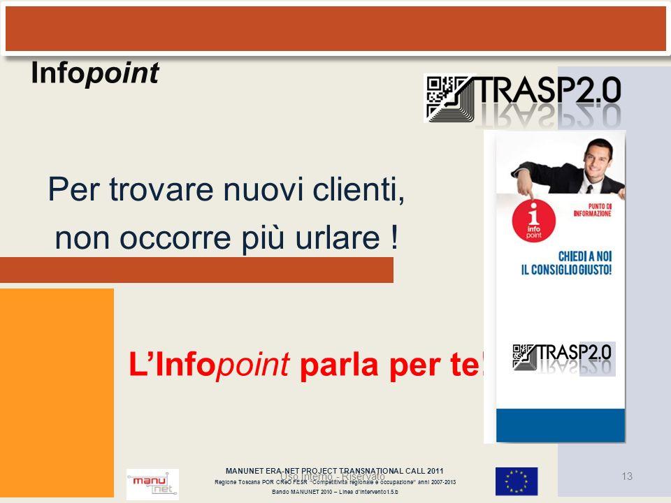 Per trovare nuovi clienti, non occorre più urlare ! Uso Interno - Riservato13 LInfopoint parla per te! Infopoint MANUNET ERA-NET PROJECT TRANSNATIONAL