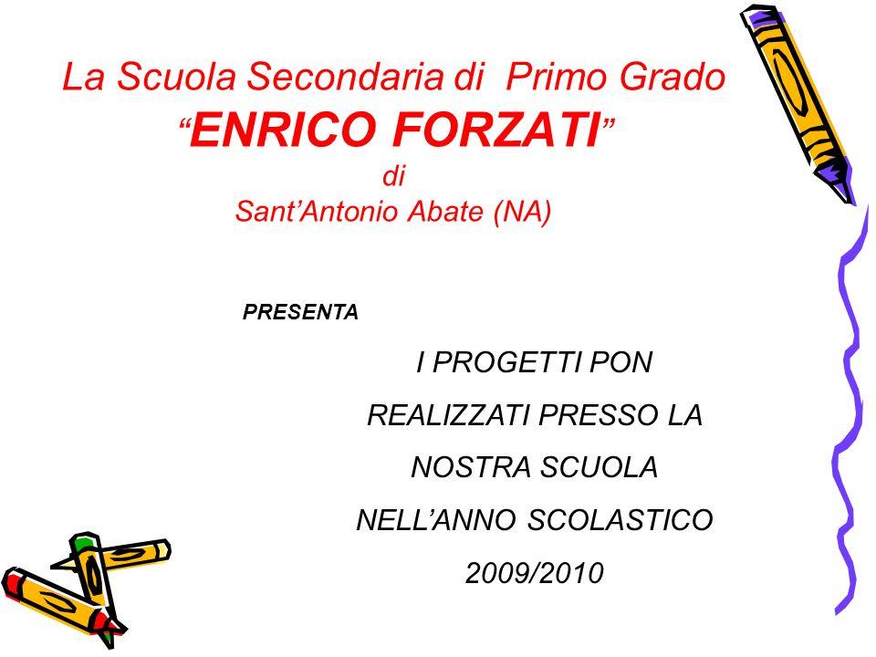La Scuola Secondaria di Primo Grado ENRICO FORZATI di SantAntonio Abate (NA) PRESENTA I PROGETTI PON REALIZZATI PRESSO LA NOSTRA SCUOLA NELLANNO SCOLA