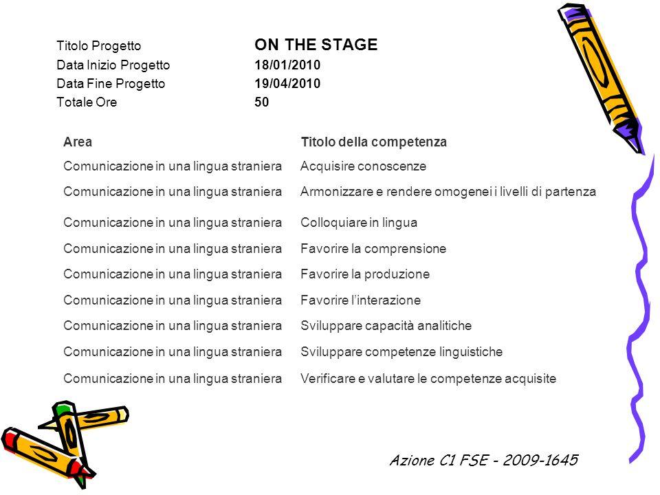 Titolo Progetto ON THE STAGE Data Inizio Progetto 18/01/2010 Data Fine Progetto 19/04/2010 Totale Ore 50 AreaTitolo della competenza Comunicazione in