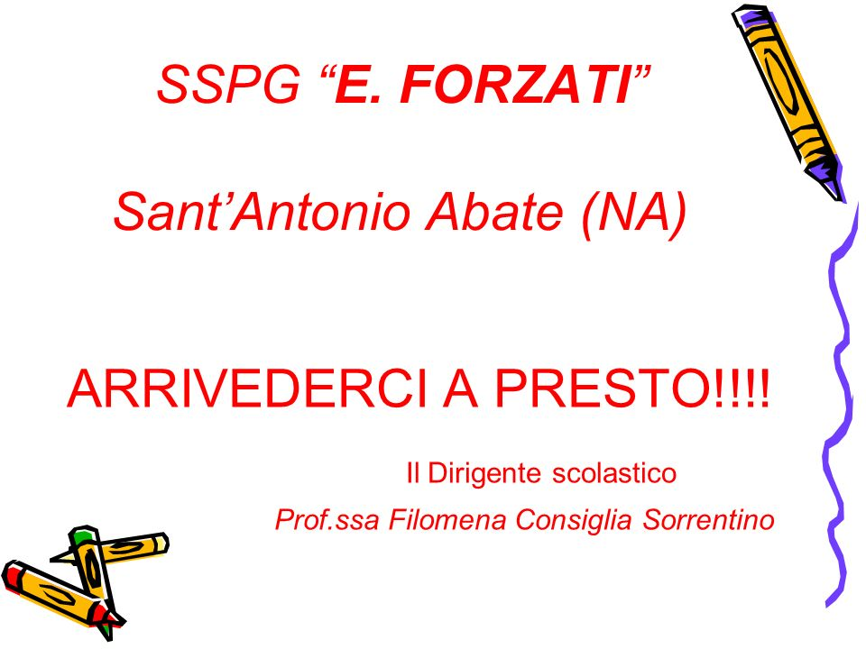 SSPG E. FORZATI SantAntonio Abate (NA) ARRIVEDERCI A PRESTO!!!! Il Dirigente scolastico Prof.ssa Filomena Consiglia Sorrentino