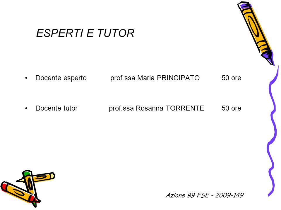 ESPERTI E TUTOR Docente esperto prof.ssa Maria PRINCIPATO 50 ore Docente tutor prof.ssa Rosanna TORRENTE 50 ore Azione B9 FSE - 2009-149