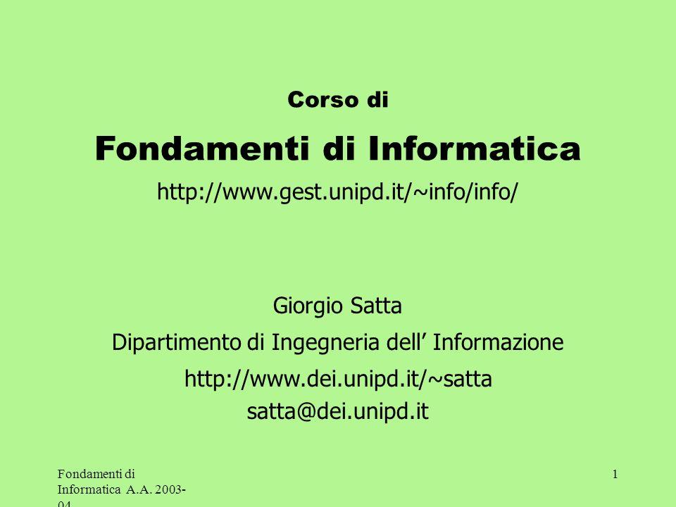 Fondamenti di Informatica A.A. 2003- 04 1 Corso di Fondamenti di Informatica http://www.gest.unipd.it/~info/info/ Giorgio Satta Dipartimento di Ingegn