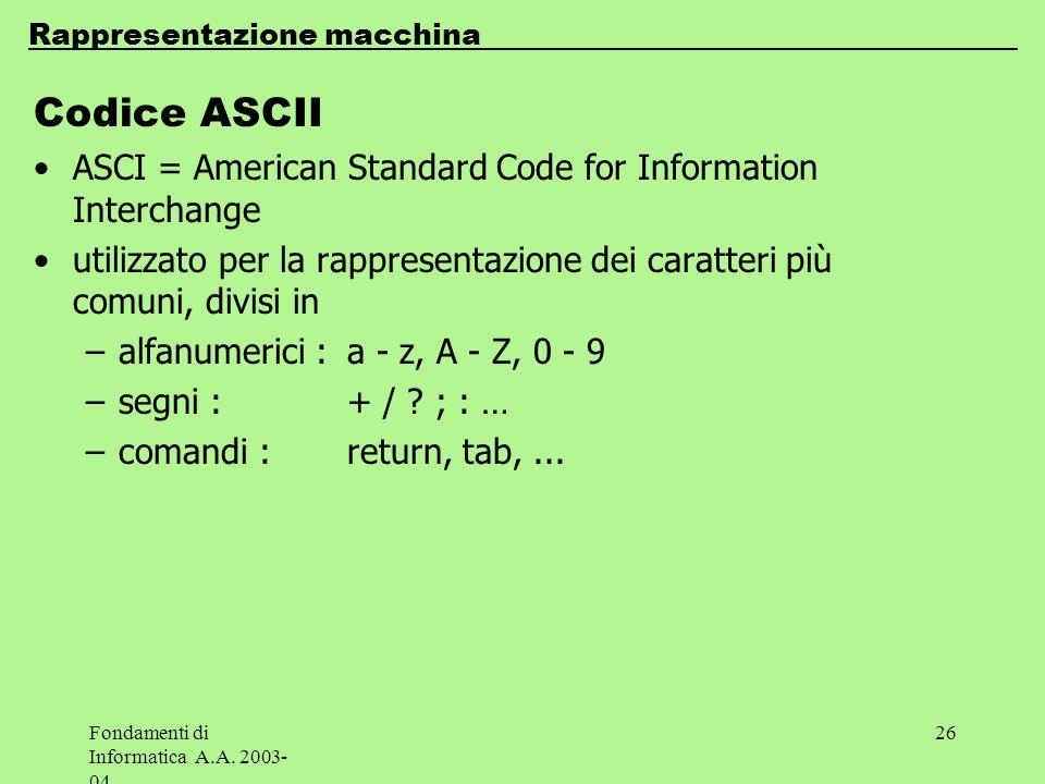 Fondamenti di Informatica A.A. 2003- 04 26 Codice ASCII ASCI = American Standard Code for Information Interchange utilizzato per la rappresentazione d