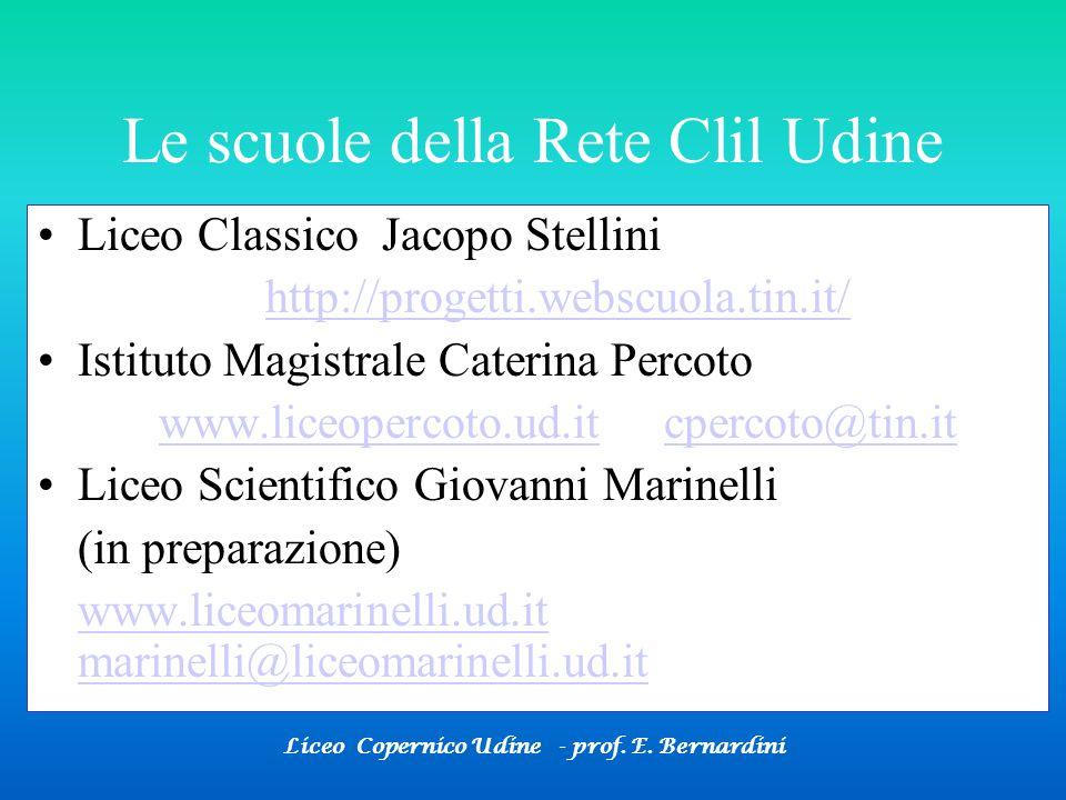 Liceo Copernico Udine - prof. E. Bernardini Le scuole della Rete Clil Udine Liceo Classico Jacopo Stellini http://progetti.webscuola.tin.it/ Istituto