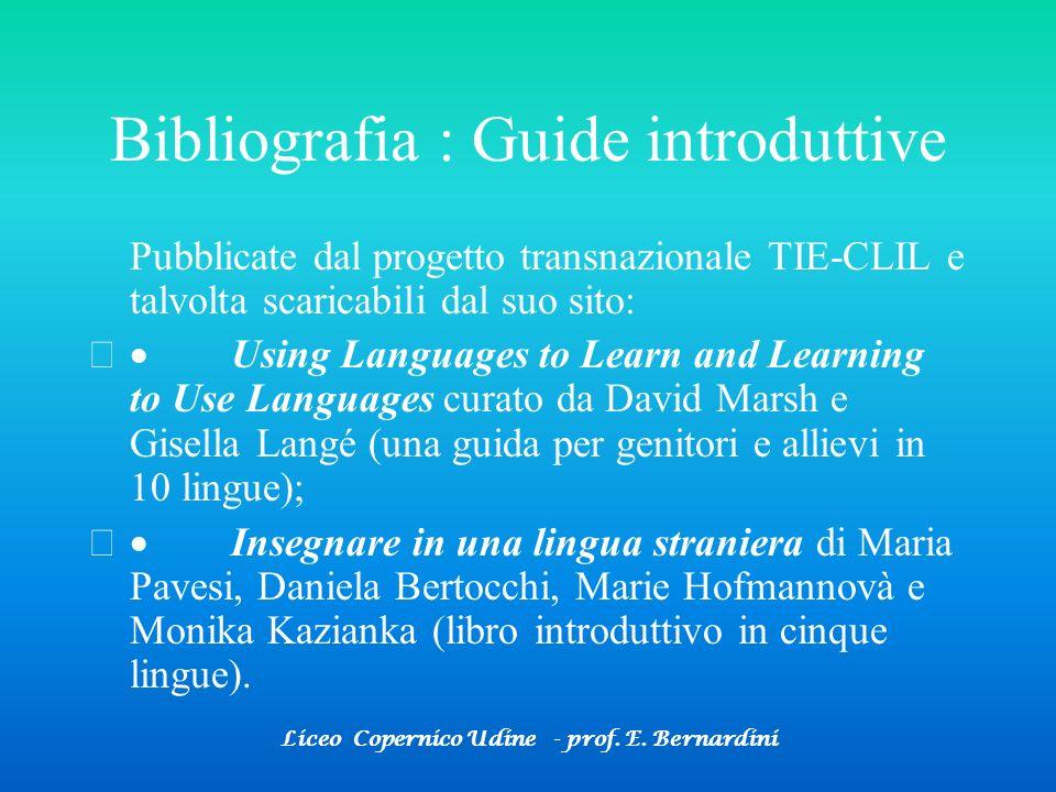 Liceo Copernico Udine - prof. E. Bernardini Bibliografia : Guide introduttive Pubblicate dal progetto transnazionale TIE-CLIL e talvolta scaricabili d