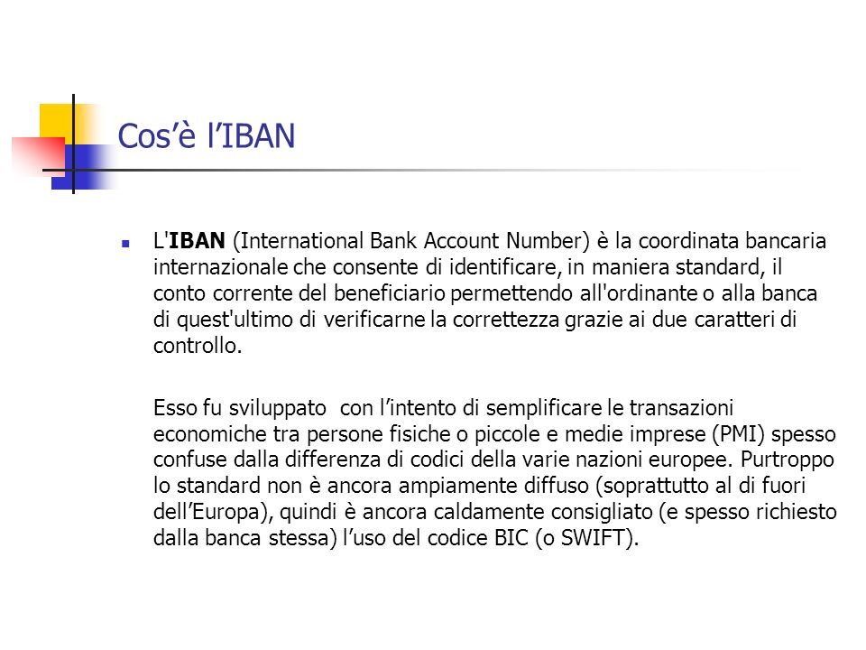 Cosè lIBAN L'IBAN (International Bank Account Number) è la coordinata bancaria internazionale che consente di identificare, in maniera standard, il co