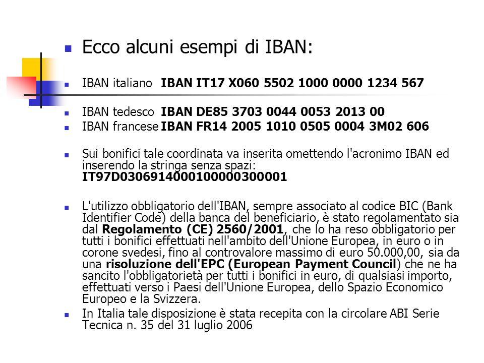 Ecco alcuni esempi di IBAN: IBAN italianoIBAN IT17 X060 5502 1000 0000 1234 567 IBAN tedescoIBAN DE85 3703 0044 0053 2013 00 IBAN franceseIBAN FR14 2005 1010 0505 0004 3M02 606 Sui bonifici tale coordinata va inserita omettendo l acronimo IBAN ed inserendo la stringa senza spazi: IT97D0306914000100000300001 L utilizzo obbligatorio dell IBAN, sempre associato al codice BIC (Bank Identifier Code) della banca del beneficiario, è stato regolamentato sia dal Regolamento (CE) 2560/2001, che lo ha reso obbligatorio per tutti i bonifici effettuati nell ambito dell Unione Europea, in euro o in corone svedesi, fino al controvalore massimo di euro 50.000,00, sia da una risoluzione dell EPC (European Payment Council) che ne ha sancito l obbligatorietà per tutti i bonifici in euro, di qualsiasi importo, effettuati verso i Paesi dell Unione Europea, dello Spazio Economico Europeo e la Svizzera.