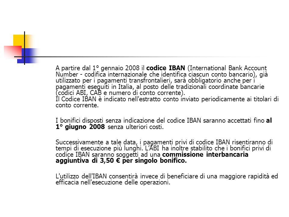 A partire dal 1° gennaio 2008 il codice IBAN (International Bank Account Number - codifica internazionale che identifica ciascun conto bancario), già utilizzato per i pagamenti transfrontalieri, sarà obbligatorio anche per i pagamenti eseguiti in Italia, al posto delle tradizionali coordinate bancarie (codici ABI, CAB e numero di conto corrente).