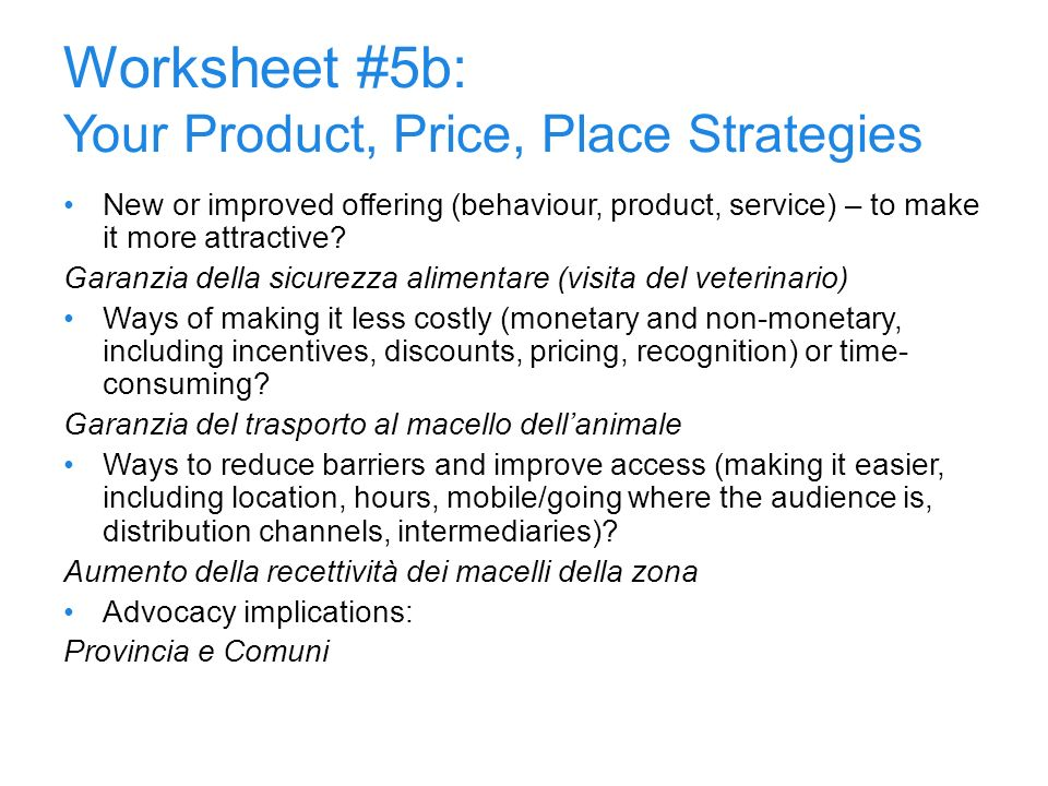 10 Worksheet #5b: Your Product, Price, Place Strategies New or improved offering (behaviour, product, service) – to make it more attractive? Garanzia