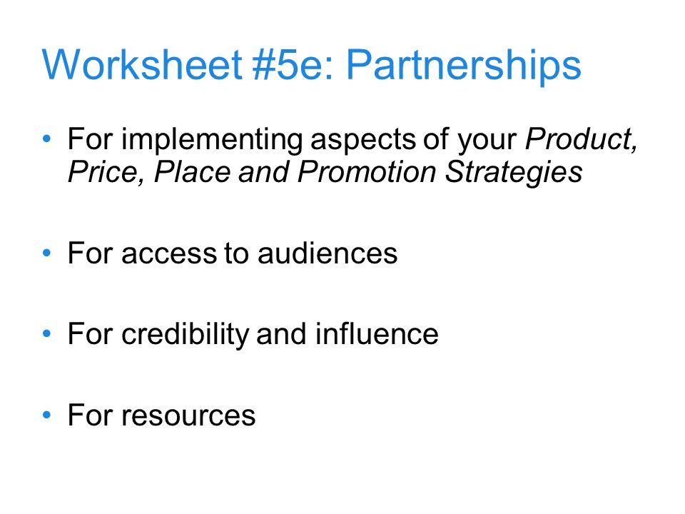 13 Worksheet #5e: Partnerships For implementing aspects of your Product, Price, Place and Promotion Strategies For access to audiences For credibility