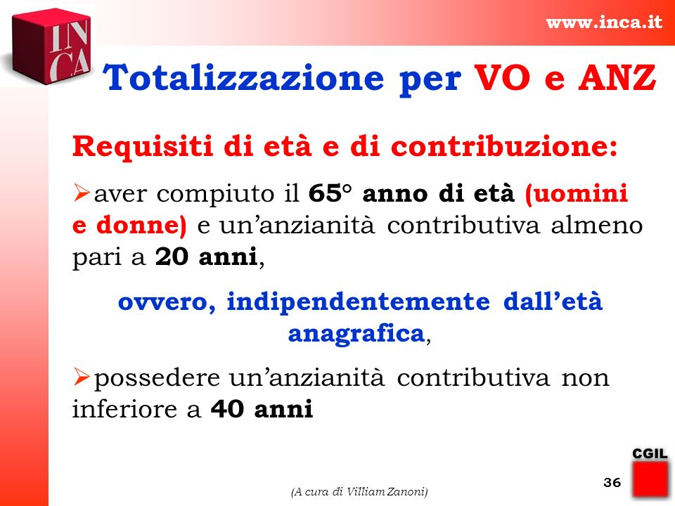 www.inca.it (A cura di Villiam Zanoni) 36 Totalizzazione per VO e ANZ Requisiti di età e di contribuzione: aver compiuto il 65° anno di età (uomini e