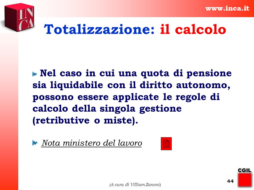 www.inca.it (A cura di Villiam Zanoni) 44 Totalizzazione: il calcolo Nel caso in cui una quota di pensione sia liquidabile con il diritto autonomo, po