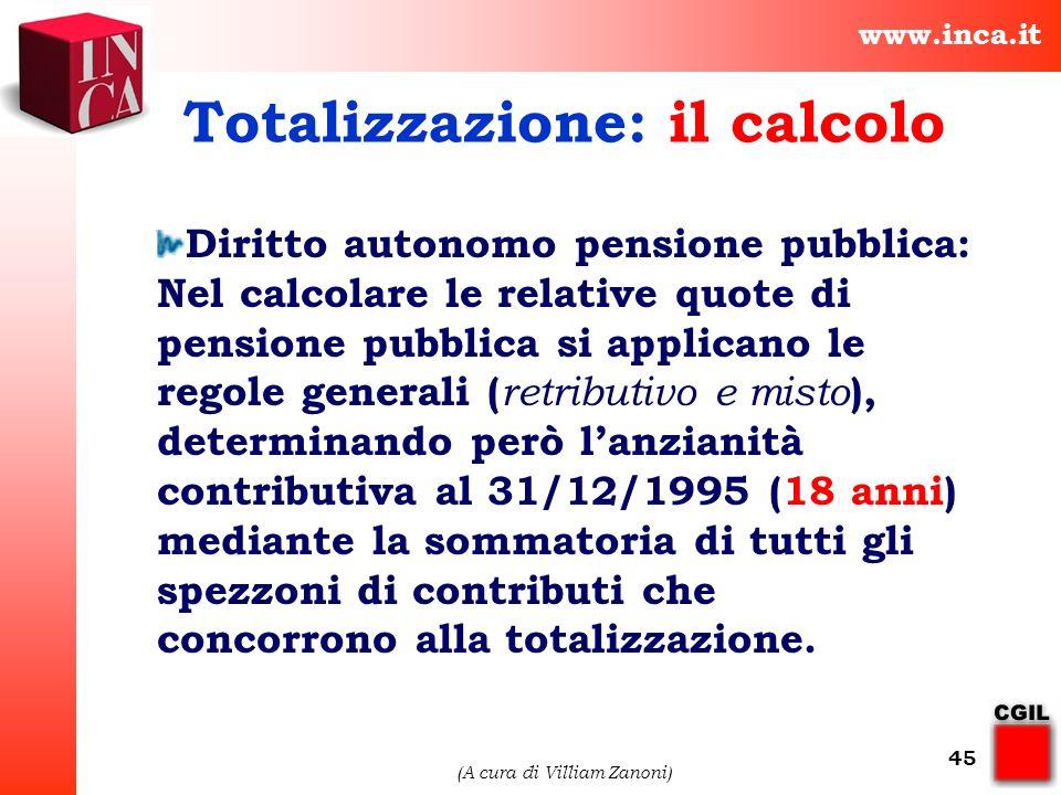 www.inca.it (A cura di Villiam Zanoni) 45 Totalizzazione: il calcolo Diritto autonomo pensione pubblica: Nel calcolare le relative quote di pensione p