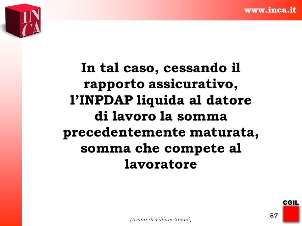 www.inca.it (A cura di Villiam Zanoni) 57 In tal caso, cessando il rapporto assicurativo, lINPDAP liquida al datore di lavoro la somma precedentemente