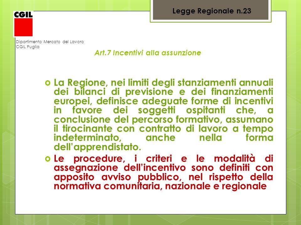 Dipartimento Mercato del Lavoro CGIL Puglia Art.7 Incentivi alla assunzione La Regione, nei limiti degli stanziamenti annuali dei bilanci di prevision