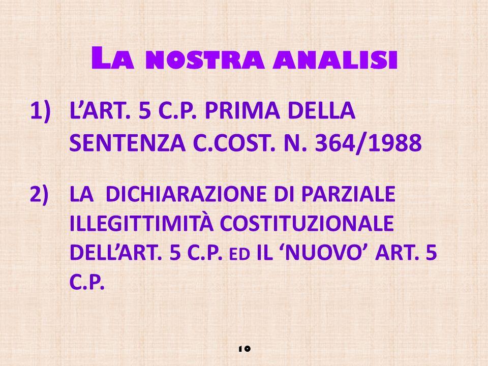 L A NOSTRA ANALISI 1)LART. 5 C.P. PRIMA DELLA SENTENZA C.COST. N. 364/1988 2)LA DICHIARAZIONE DI PARZIALE ILLEGITTIMITÀ COSTITUZIONALE DELLART. 5 C.P.