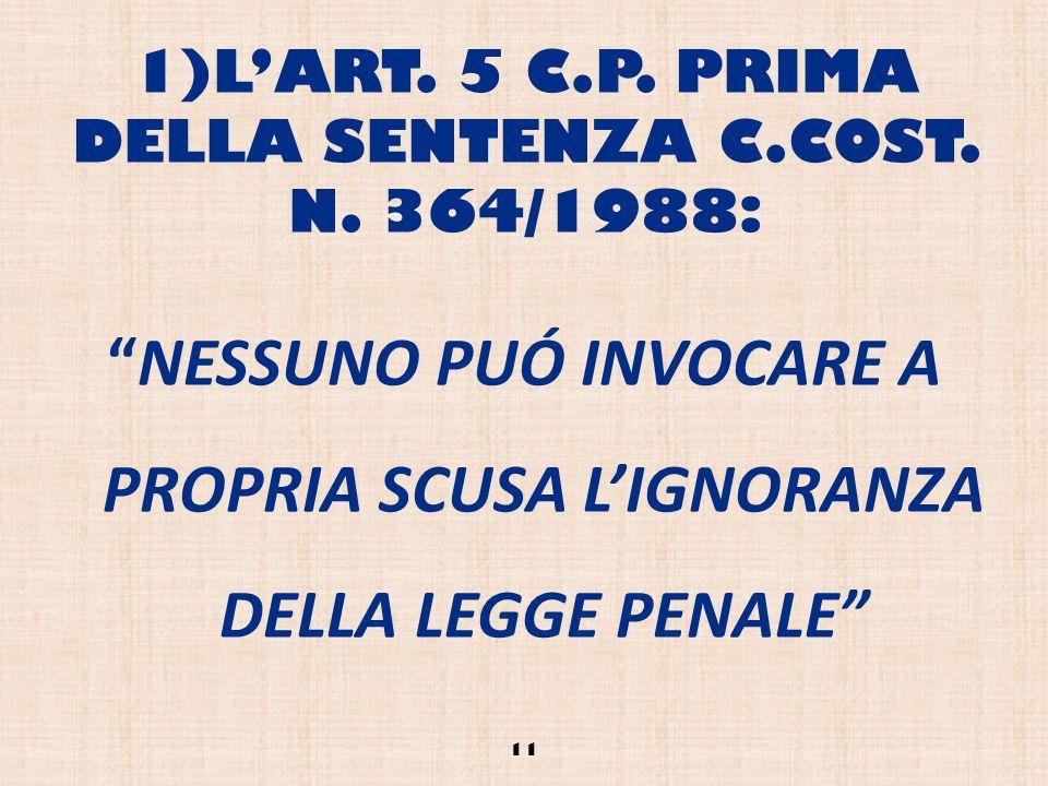 1)LART. 5 C.P. PRIMA DELLA SENTENZA C.COST. N. 364/1988: NESSUNO PUÓ INVOCARE A PROPRIA SCUSA LIGNORANZA DELLA LEGGE PENALE 11