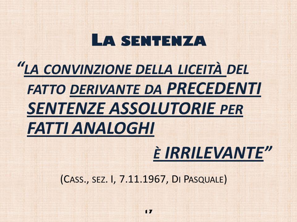 L A SENTENZA LA CONVINZIONE DELLA LICEITÀ DEL FATTO DERIVANTE DA PRECEDENTI SENTENZE ASSOLUTORIE PER FATTI ANALOGHI È IRRILEVANTE (C ASS., SEZ. I, 7.1