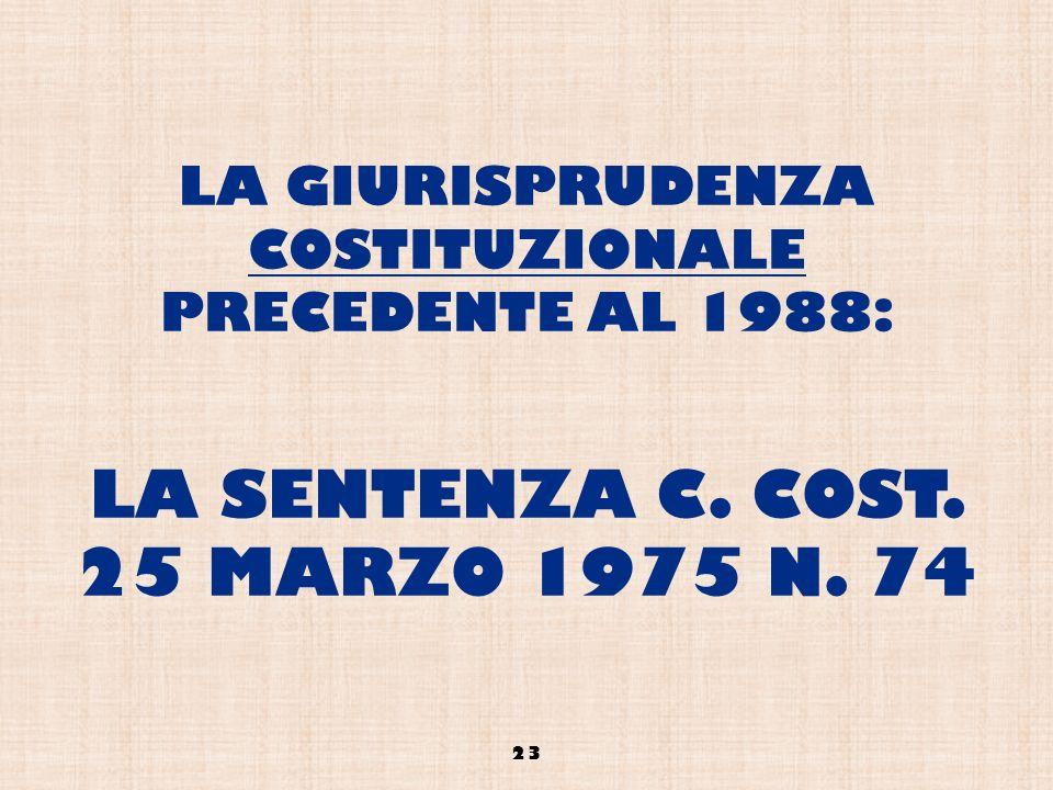 LA GIURISPRUDENZA COSTITUZIONALE PRECEDENTE AL 1988: LA SENTENZA C. COST. 25 MARZO 1975 N. 74 23