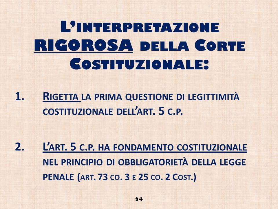 L INTERPRETAZIONE RIGOROSA DELLA C ORTE C OSTITUZIONALE : 1.R IGETTA LA PRIMA QUESTIONE DI LEGITTIMITÀ COSTITUZIONALE DELL ART. 5 C. P. 2.L ART. 5 C.