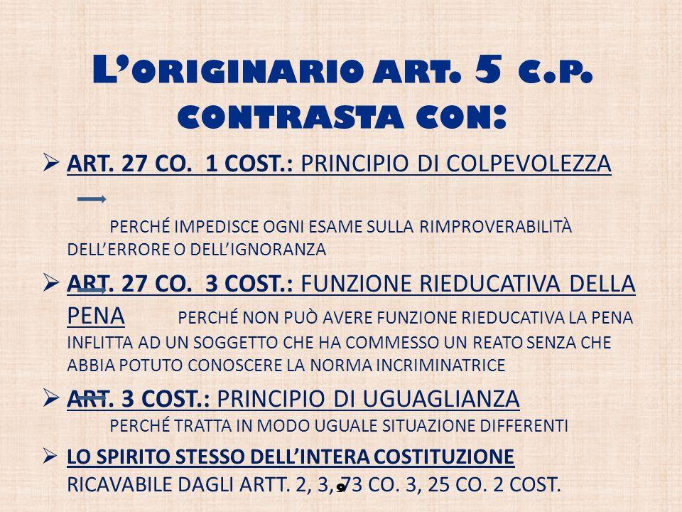 L ORIGINARIO ART. 5 C. P. CONTRASTA CON : ART. 27 CO. 1 COST.: PRINCIPIO DI COLPEVOLEZZA PERCHÉ IMPEDISCE OGNI ESAME SULLA RIMPROVERABILITÀ DELLERRORE