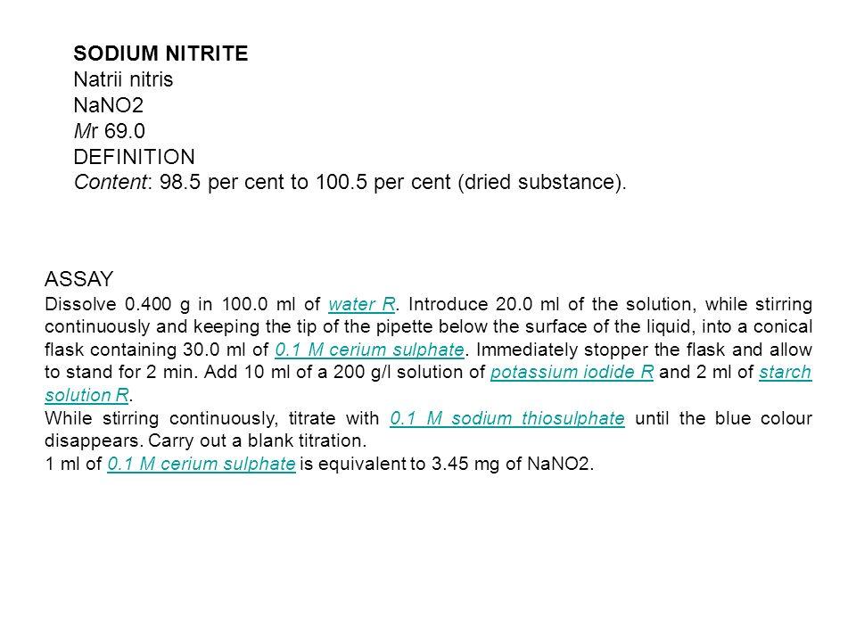 SODIUM NITRITE Natrii nitris NaNO2 Mr 69.0 DEFINITION Content: 98.5 per cent to 100.5 per cent (dried substance). ASSAY Dissolve 0.400 g in 100.0 ml o