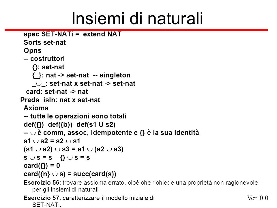 Ver. 0.0 Insiemi di naturali spec SET-NATi = extend NAT Sorts set-nat Opns -- costruttori {}: set-nat {_}: nat -> set-nat -- singleton _ _: set-nat x